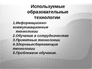 Используемые образовательные технологии 1.Информационно-коммуникационные техн