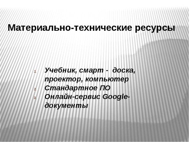 Материально-технические ресурсы Учебник, смарт - доска, проектор, компьютер С...