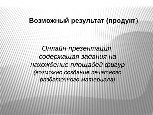 Возможный результат (продукт) Онлайн-презентация, содержащая задания на нахож...