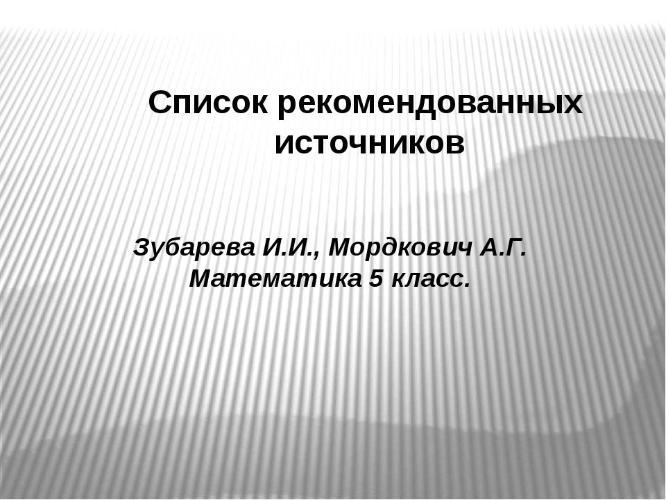 Список рекомендованных источников Зубарева И.И., Мордкович А.Г. Математика 5...