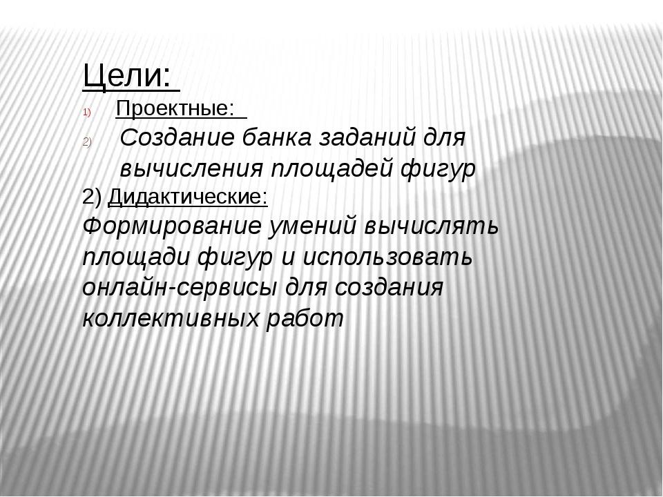 Цели: Проектные: Создание банка заданий для вычисления площадей фигур 2) Дида...