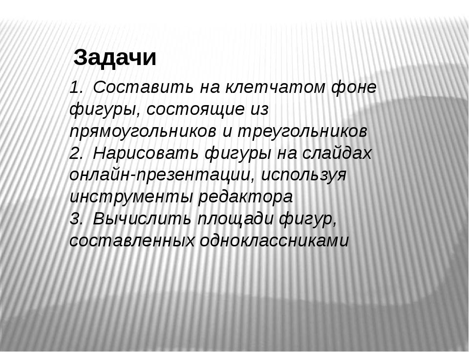 Задачи 1.Составить на клетчатом фоне фигуры, состоящие из прямоугольников и...