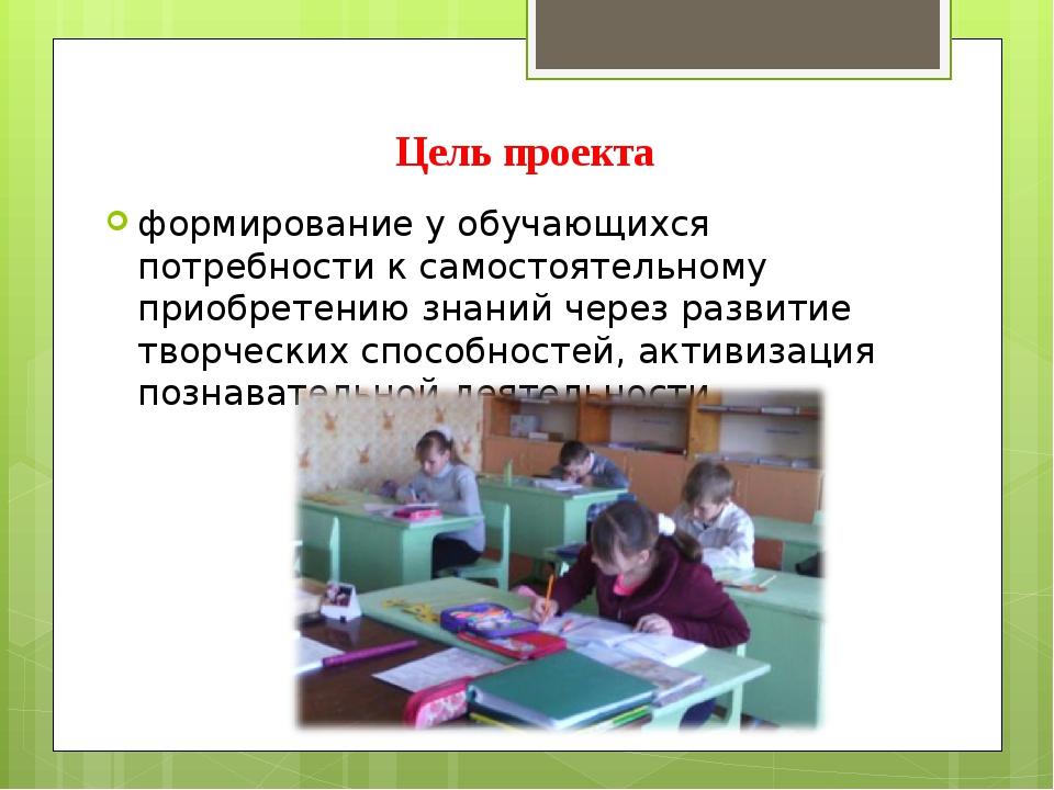 Цель проекта формирование у обучающихся потребности к самостоятельному приобр...