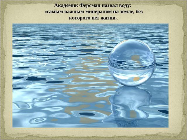 Академик Ферсман назвал воду: «самым важным минералом на земле, без которого...
