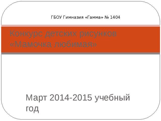 Март 2014-2015 учебный год Конкурс детских рисунков «Мамочка любимая» ГБОУ Ги...