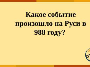 ОТВЕТ Какое событие произошло на Руси в 988 году?