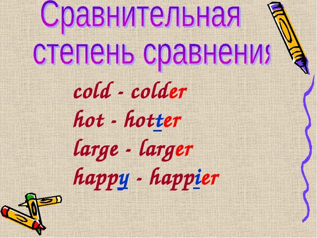 cold - colder hot - hotter large - larger happy - happier