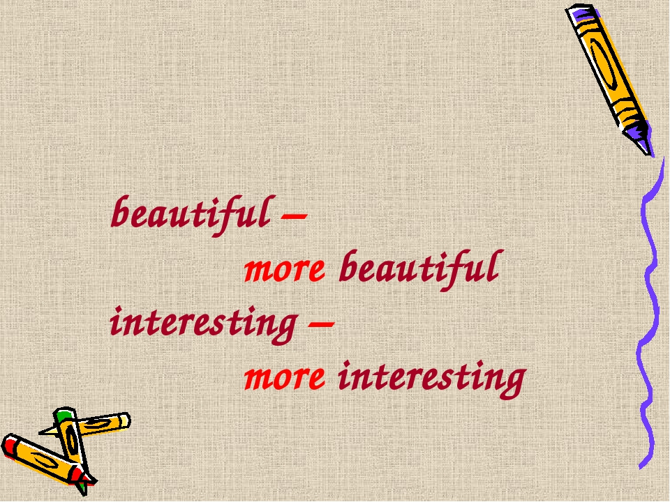 beautiful – 			more beautiful interesting – 			more interesting