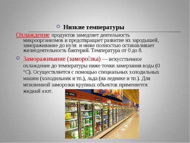 Низкие температуры Охлаждение продуктов замедляет деятельность микроорганизмо...