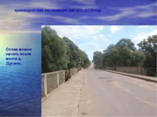 краеведческая экспедиция (август, 2008год) Сплав можно начать возле моста д.