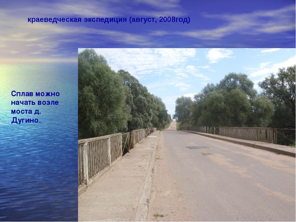 краеведческая экспедиция (август, 2008год) Сплав можно начать возле моста д....