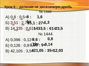 № 1443 А) 0,8 : 0,5= Б) 3,51 : 2,7= В) 14,335 : 0,61= № 1444 А) 0,096 : 0,12=