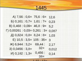 1445 А) 7,56 : 0,6= Б) 0,161 : 0,7= В) 0,468 : 0,09= Г) 0,00261 : 0,03= Д) 0,