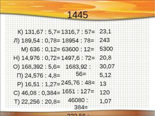 1445 К) 131,67 : 5,7= Л) 189,54 : 0,78= М) 636 : 0,12= Н) 14,976 : 0,72= О) 1