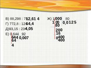В) 88,298 : 7= Г) 772,8 : 12= Д)93,15 : 23= Е) 0,644 92 Ж) 1 80 12,61 4 64,4
