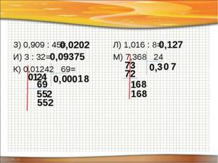 З) 0,909 : 45= И) 3 : 32= К) 0,01242 69= Л) 1,016 : 8= М) 7,368 24 0,0202 0,0