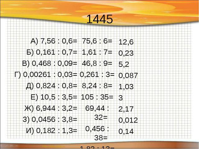 1445 А) 7,56 : 0,6= Б) 0,161 : 0,7= В) 0,468 : 0,09= Г) 0,00261 : 0,03= Д) 0,...
