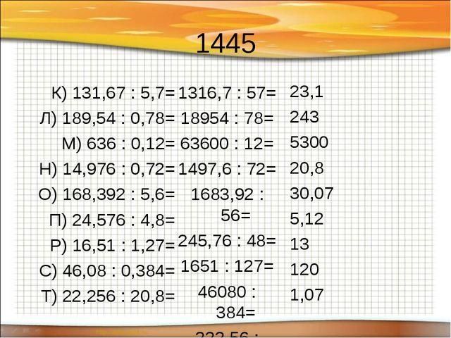 1445 К) 131,67 : 5,7= Л) 189,54 : 0,78= М) 636 : 0,12= Н) 14,976 : 0,72= О) 1...