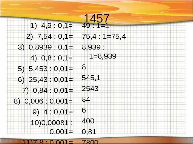 1457 4,9 : 0,1= 7,54 : 0,1= 0,8939 : 0,1= 0,8 : 0,1= 5,453 : 0,01= 25,43 : 0,...
