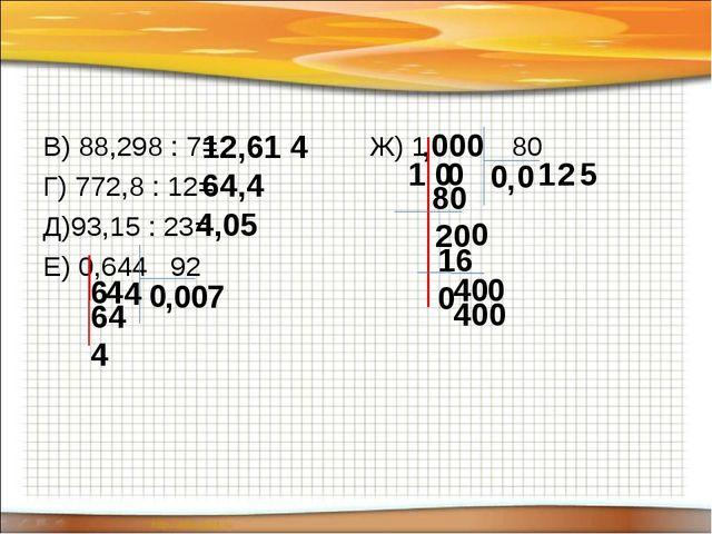 В) 88,298 : 7= Г) 772,8 : 12= Д)93,15 : 23= Е) 0,644 92 Ж) 1 80 12,61 4 64,4...