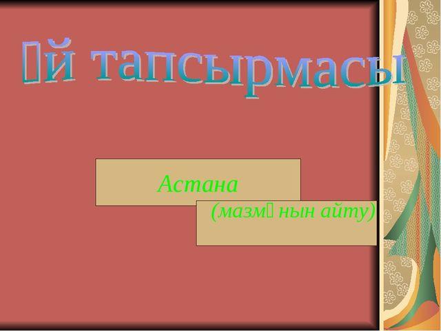 Астана (мазмұнын айту)