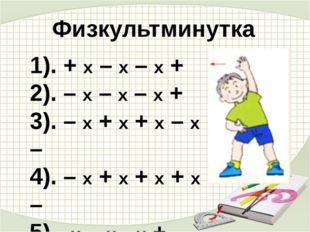 Физкультминутка 1). + х – х – х + 2). – х – х – х + 3). – х + х + х – х – 4).