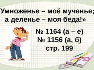 «Умноженье – моё мученье; а деленье – моя беда!» № 1164 (а – е) № 1156 (а, б)