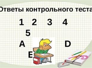 Ответы контрольного теста 1 2 3 4 5 А B C D E