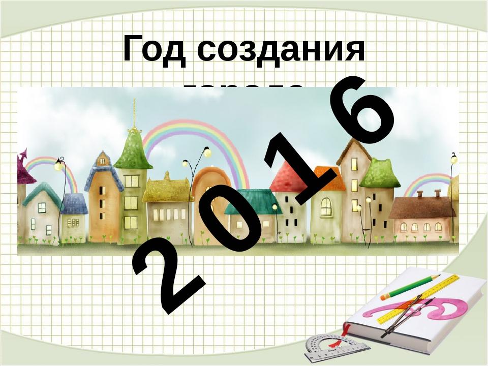 Год создания города 2 0 1 6