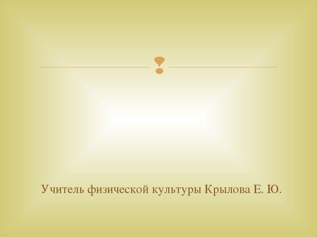 Учитель физической культуры Крылова Е. Ю. 