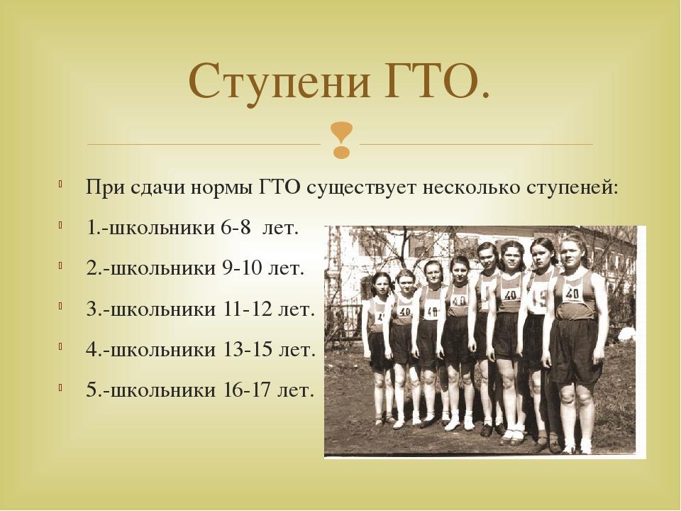 При сдачи нормы ГТО существует несколько ступеней: 1.-школьники 6-8 лет. 2.-ш...
