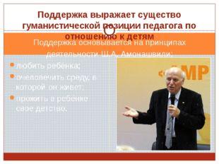 Поддержка основывается на принципах деятельности Ш.А. Амонашвили: любить ребё