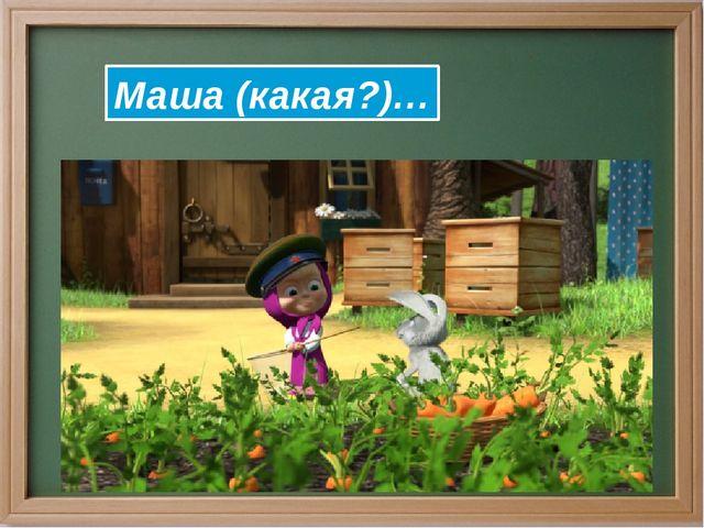 Маша (какая?)…