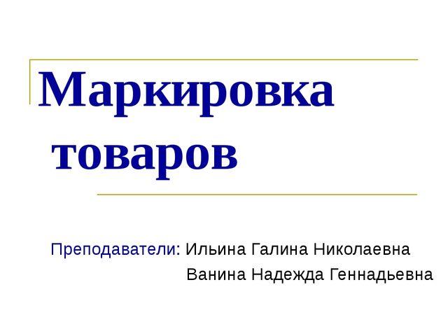 Маркировка товаров Преподаватели: Ильина Галина Николаевна Ванина Надежда Ген...