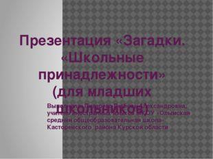 Презентация «Загадки. «Школьные принадлежности» (для младших школьников) Вып