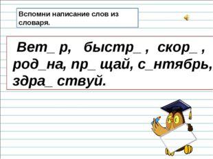 Вспомни написание слов из словаря. Вет_ р, быстр_ , скор_ , род_на, пр_ щай,
