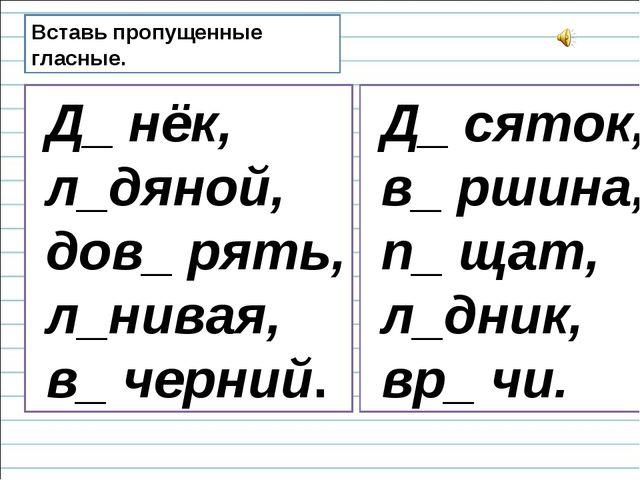 Вставь пропущенные гласные. Д_ нёк, л_дяной, дов_ рять, л_нивая, в_ черний. Д...