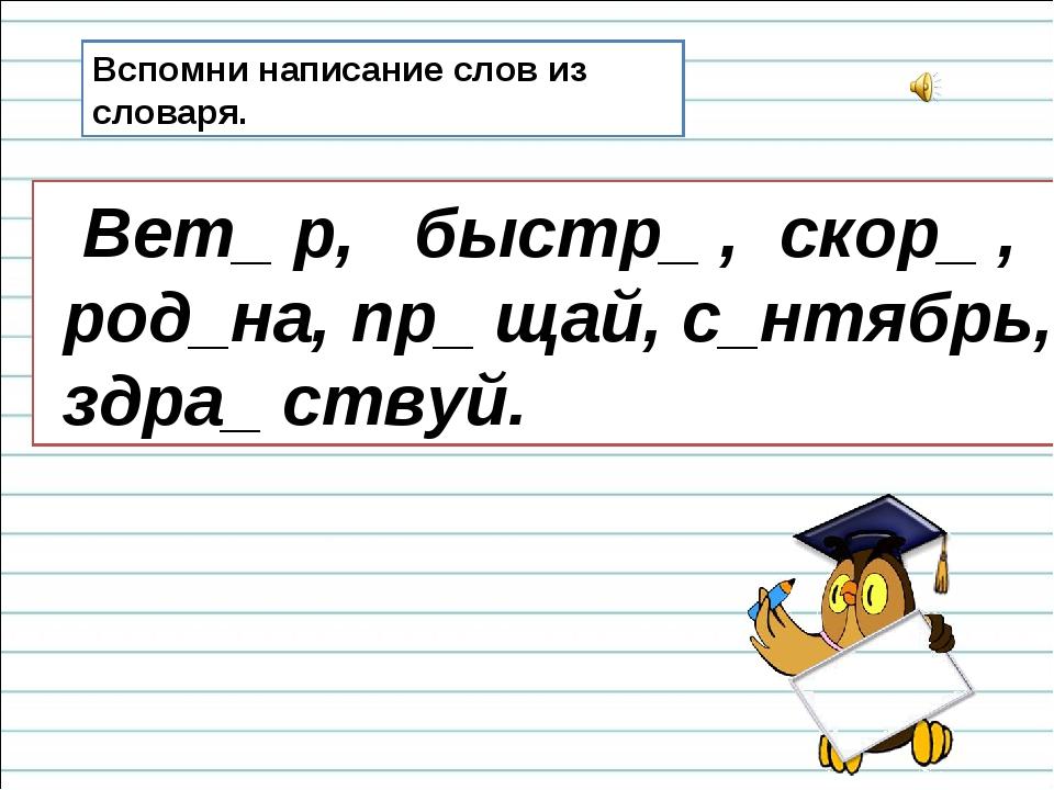 Вспомни написание слов из словаря. Вет_ р, быстр_ , скор_ , род_на, пр_ щай,...