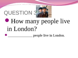 QUESTION 3 How many people live in London? ______________ people live in Lond