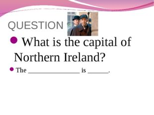 QUESTION 9 What is the capital of Northern Ireland? The _______________ is __