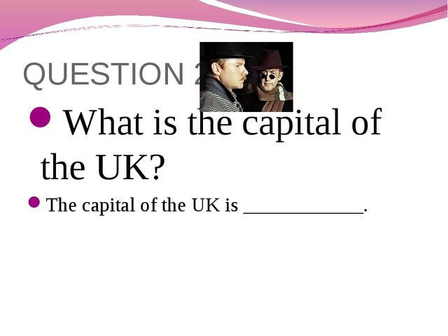 QUESTION 2 What is the capital of the UK? The capital of the UK is __________...