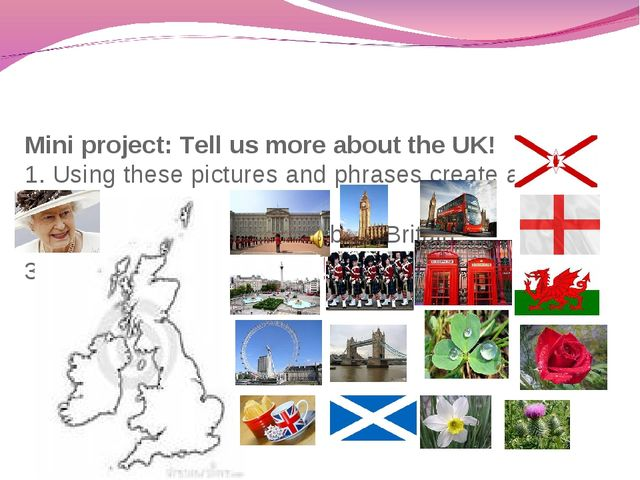 Mini project: Tell us more about the UK! 1. Using these pictures and phrases...