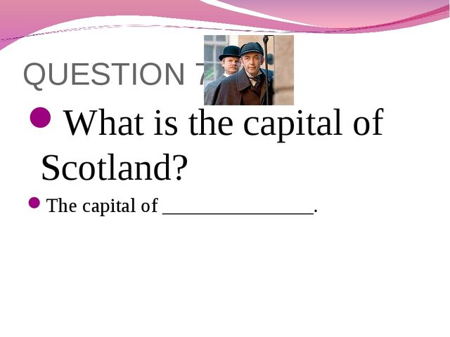 QUESTION 7 What is the capital of Scotland? The capital of _______________.
