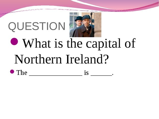 QUESTION 9 What is the capital of Northern Ireland? The _______________ is __...