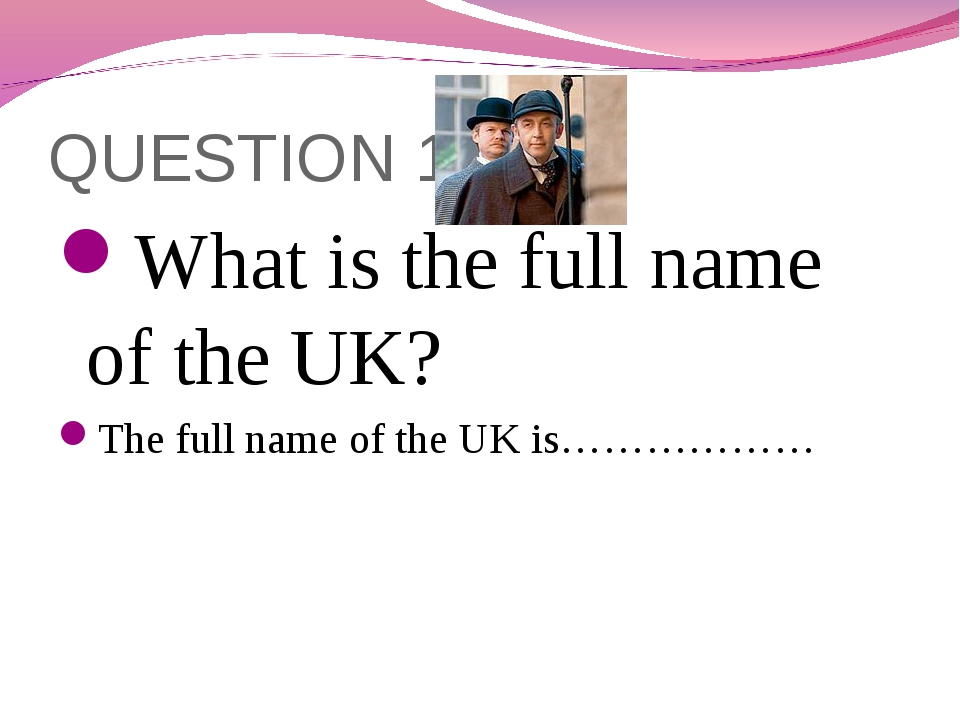 QUESTION 1 What is the full name of the UK? The full name of the UK is………………