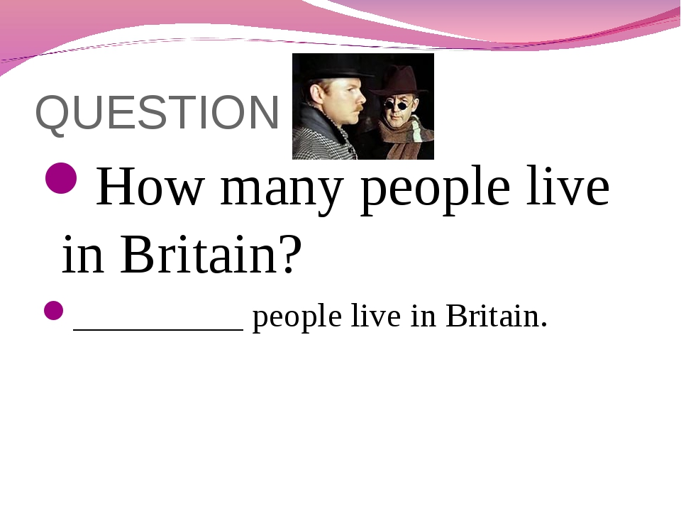 QUESTION 4 How many people live in Britain? __________ people live in Britain.