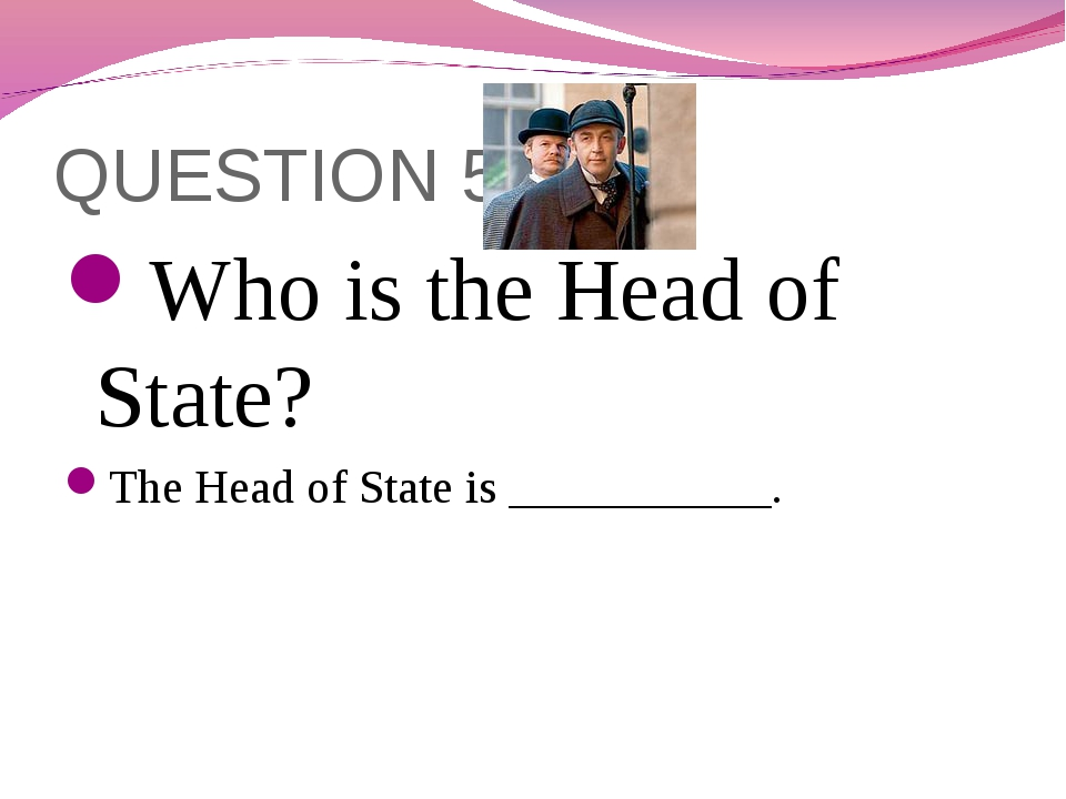 QUESTION 5 Who is the Head of State? The Head of State is ___________.
