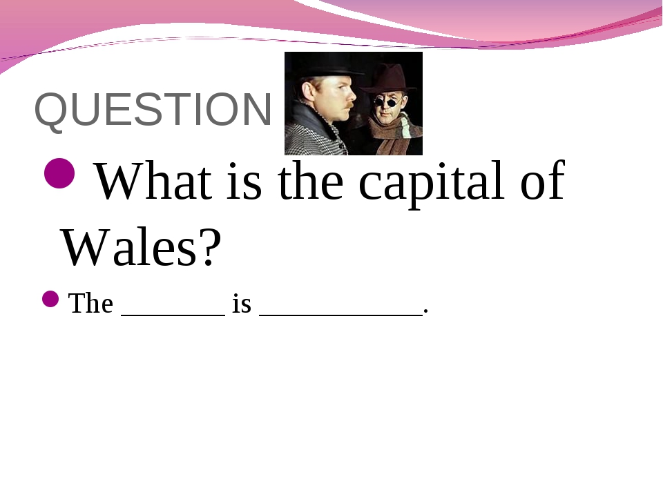 QUESTION 8 What is the capital of Wales? The _______ is ___________.