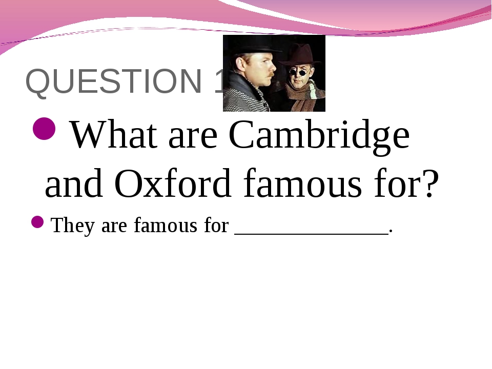 QUESTION 10 What are Cambridge and Oxford famous for? They are famous for ___...