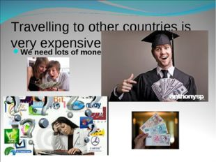 Travelling to other countries is very expensive………. We need lots of money